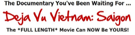 Support this site by purchasing Deja Vu Vietnam: Saigon I & II Documentary package with over 9 hours of film footage. CLICK HERE NOW to learn more ...